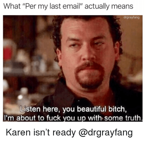 "Beautiful, Bitch, and Fuck You: What ""Per my last email"" actually means  drgrayfang  Listen here, you beautiful bitch  I'm about to fuck you up with some truth Karen isn't ready @drgrayfang"