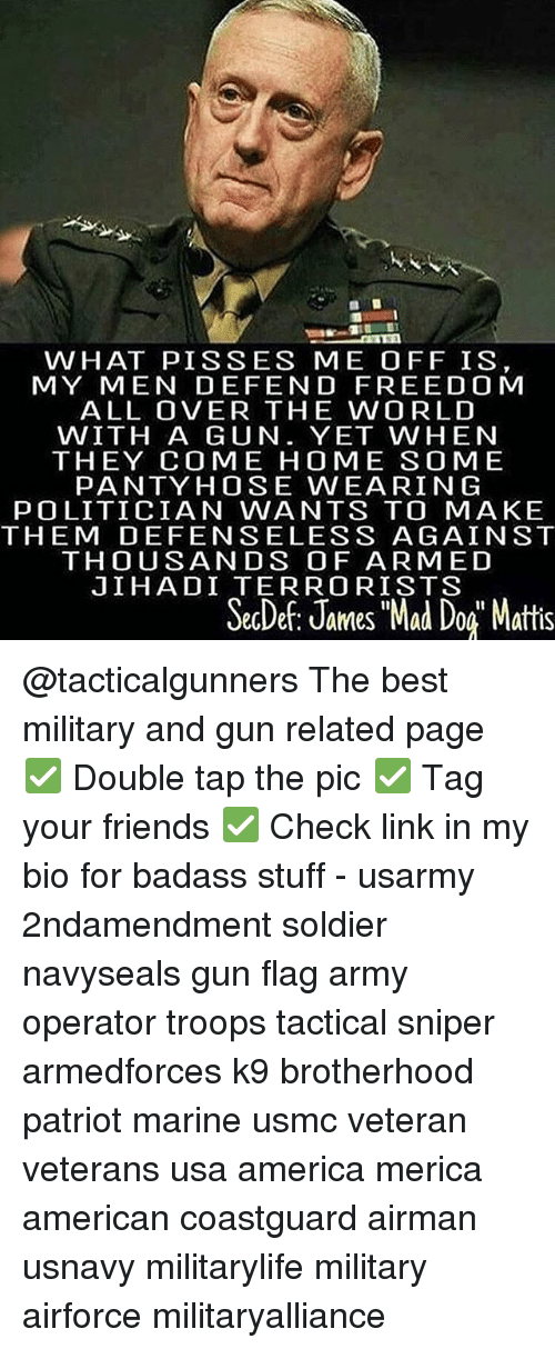 "America, Friends, and Memes: WHAT PISSES ME OFF IS  MY MEN DEFEND FREEDOM  ALL OVER THE WORLD  WITH A GUN. YET WHEN  THEY COME HOME SOME  PANTY HOSE WEARIN G  POLITICIAN WANTS TO MAKE  THEM DEFENSELESS AGAINST  THOUSANDS OF ARMED  JIHADI TERRORISTS  SecDe: James ""Mad Dog Mattis @tacticalgunners The best military and gun related page ✅ Double tap the pic ✅ Tag your friends ✅ Check link in my bio for badass stuff - usarmy 2ndamendment soldier navyseals gun flag army operator troops tactical sniper armedforces k9 brotherhood patriot marine usmc veteran veterans usa america merica american coastguard airman usnavy militarylife military airforce militaryalliance"