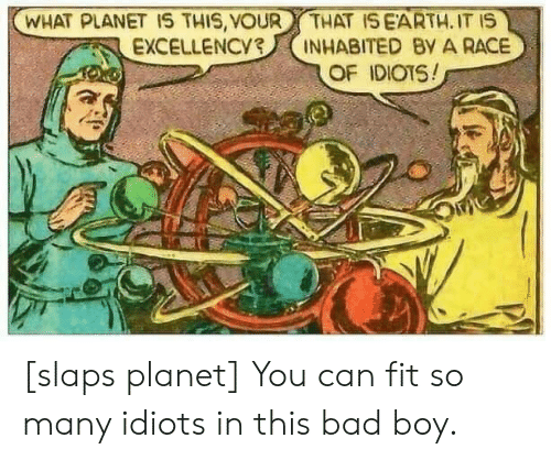 Bad, Race, and Boy: WHAT PLANET 1S THIS, VOUR  EXCELLENCY3  THAT ISEARTH. IT IS  INHABITED By A RACE  OF IDIOTS! [slaps planet] You can fit so many idiots in this bad boy.