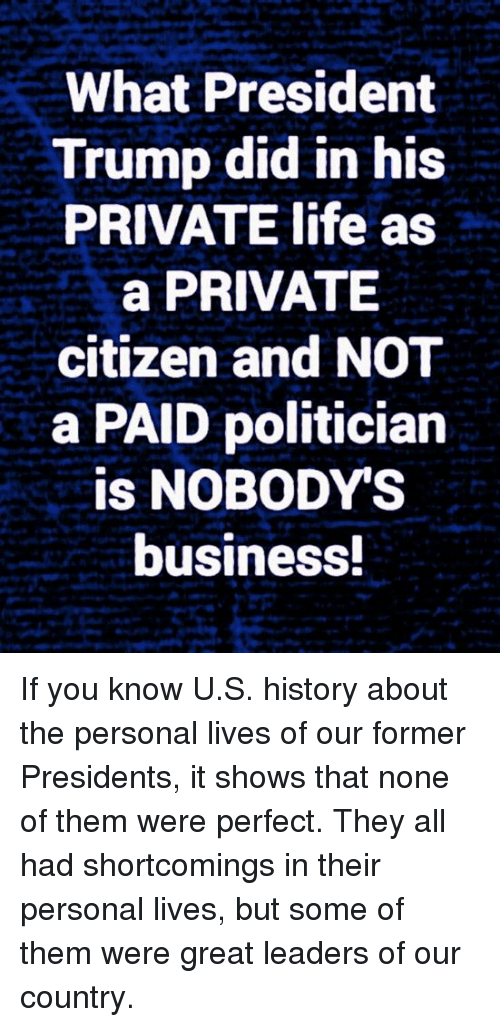 Life, Memes, and Business: What President  Trump did in his  PRIVATE life as  a PRIVATE  citizen and NOT  a PAID politician  is NOBODYS  business If you know U.S. history about the personal lives of our former Presidents, it shows that none of them were perfect. They all had shortcomings in their personal lives, but some of them were great leaders of our country.