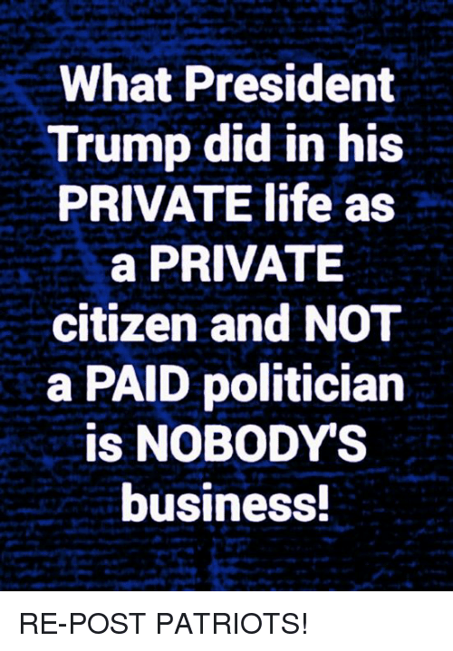 Life, Memes, and Patriotic: What President  Trump did in his  PRIVATE life as  a PRIVATE  citizen and NOT  a PAID politician  is NOBODY'S  business RE-POST PATRIOTS!