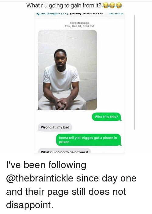 Bad, Memes, and Phone: What r u going to gain from it?  Text Message  Thu, Dec 31, 6:54 PM  Who tf is this?  Wrong #, my bad  Imma tell y'all niggas got a phone in  prison  What r u aoina to aain from it I've been following @thebraintickle since day one and their page still does not disappoint.