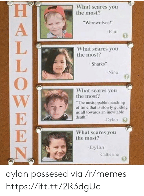 """Marching: What scares you  the most?  """"Werewolves!  Paul  What scares you  the most?  Sharks  -Nina  What scares you  the most?  The unstoppable marching  of time that is slowly guiding  us all towards an inevitable  death.""""  -Dylan O  What scares you  the most?  -Dylan  Catherine dylan possesed via /r/memes https://ift.tt/2R3dgUc"""