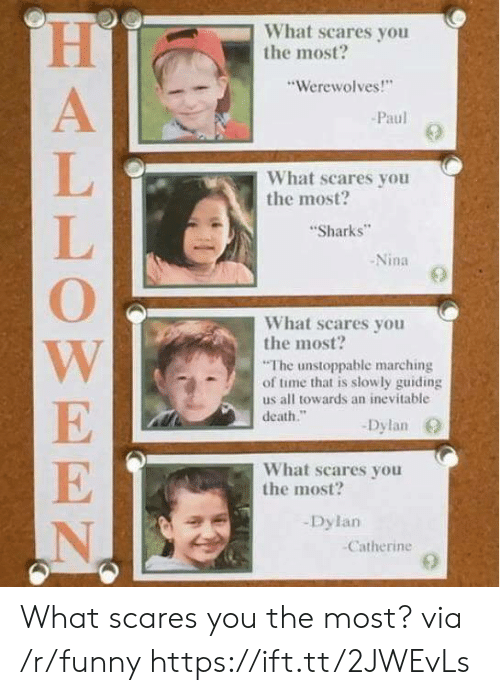 """Marching: What scares you  the most?  """"Werewolves!""""  Paul  What scares you  the most?  Sharks  -Nina  What scares you  the most  The unstoppable marching  of time that is slowly guiding  us all towards an inevitable  death.""""  Dylan O  What scares you  the most?  Dylan  Catherine What scares you the most? via /r/funny https://ift.tt/2JWEvLs"""