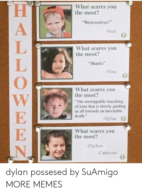 """Marching: What scares you  the most?  """"Werewolves!  Paul  What scares you  the most?  Sharks  -Nina  What scares you  the most?  The unstoppable marching  of time that is slowly guiding  us all towards an inevitable  death.""""  -Dylan O  What scares you  the most?  -Dylan  Catherine dylan possesed by SuAmigo MORE MEMES"""