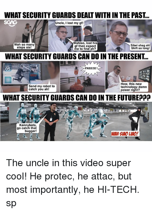 Af, Future, and Memes: WHAT SECURITY GUARDS DEALT WITH IN THE PAST..  SGAG  Uncle, I lost my gf!  Wah so many  steps sia!  Wahlao, lost his  af then expect  me to find ah?  Sibei shag ah!  Shift so long!  WHAT SECURITY GUARDS CAN DO IN THE PRESENT..  05  FREEZE!  Send my robot to  catch you ah!  How, this new  technology damn  power right?  WHAT SECURITY GUARDS CAN DO IN THE FUTURE  罡  Kennybots,  go catch that  bugger!  WAH SIAO LIAO! The uncle in this video <link in bio> super cool! He protec, he attac, but most importantly, he HI-TECH. sp
