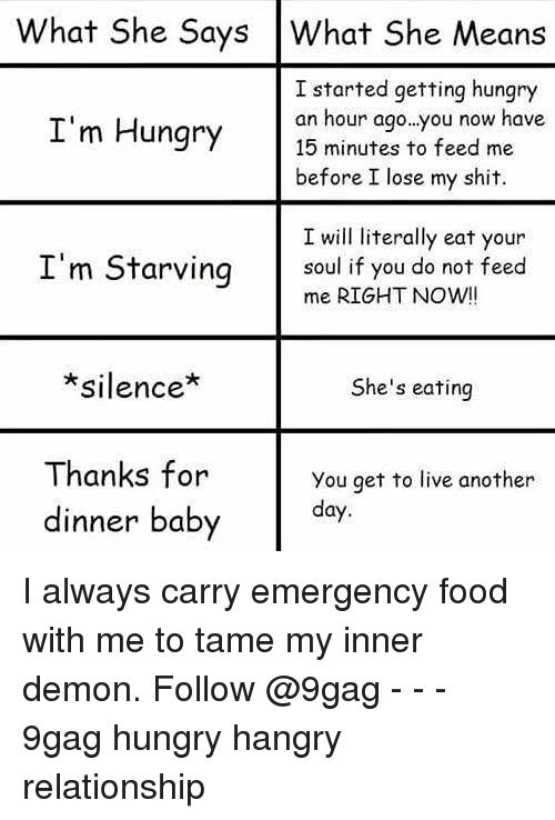 9gag, Food, and Hungry: What She Says What She Means  I started getting hungry  an hour ago..you now have  15 minutes to feed me  before I lose my shit.  I'm Hungry  I will literally eat your  I'm Starving  soul if you do not feed  me RIGHT NOWI!  *silence*  She's eating  Thanks for  dinner baby  You get to live another  day I always carry emergency food with me to tame my inner demon. Follow @9gag - - - 9gag hungry hangry relationship