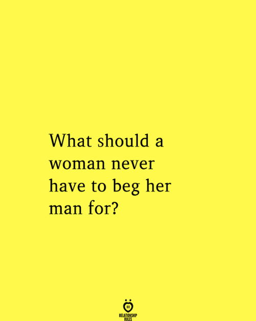 Never, Her, and Man: What should a  woman never  have to beg her  man for?  RELATIONSHIP  RULES