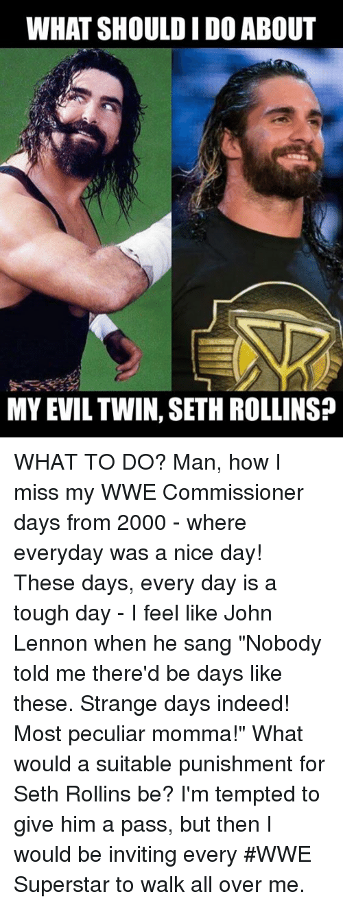 "John Lennon, Memes, and Sang: WHAT SHOULD IDO ABOUT  MY EVIL TWIN, SETH ROLLINSP WHAT TO DO?  Man, how I miss my WWE Commissioner days from 2000 - where everyday was a nice day! These days, every day is a tough day - I feel like John Lennon when he sang ""Nobody told me there'd be days like these. Strange days indeed! Most peculiar momma!"" What would a suitable punishment for Seth Rollins be? I'm tempted to give him a pass, but then I would be inviting every #WWE Superstar to walk all over me."
