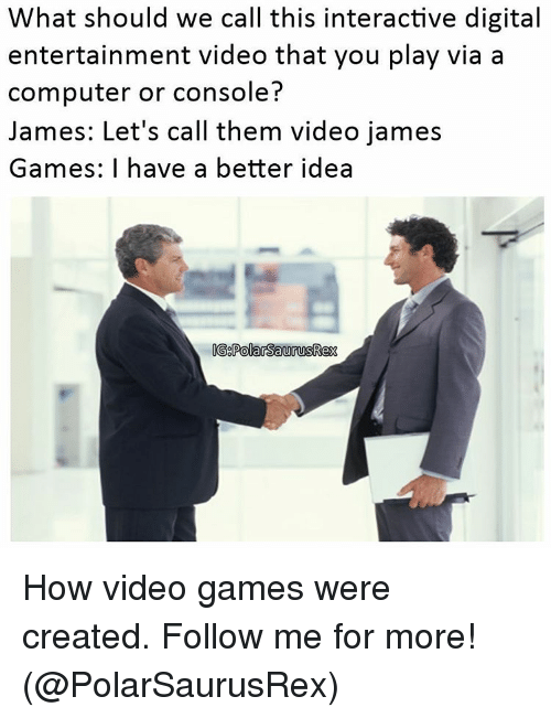 Consolence: What should we call this interactive digital  entertainment video that you play via a  computer or console?  James: Let's call them video james  Games: I have a better idea  IG8PolarsaurusRex How video games were created. Follow me for more! (@PolarSaurusRex)