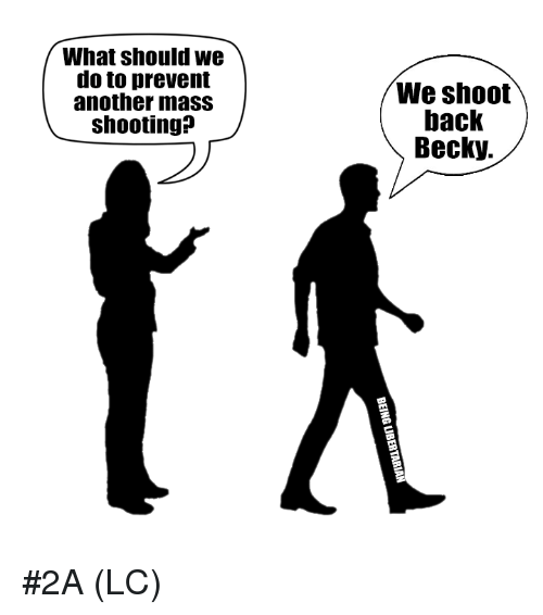 Memes, Back, and 🤖: What should we  do to prevent  another mass  shooting?  We shoot  back  Becky. #2A (LC)