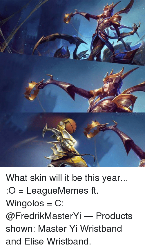 elise: What skin will it be this year... :O   = LeagueMemes ft. Wingolos =  C: @FredrikMasterYi   — Products shown: Master Yi Wristband and Elise Wristband.