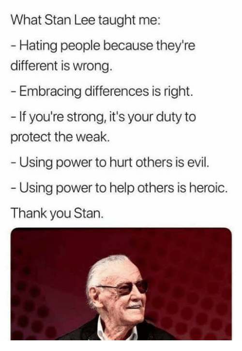 Memes, Stan, and Stan Lee: What Stan Lee taught me:  Hating people because they're  different is wrong  Embracing differences is right.  - If you're strong, it's your duty to  protect the weak.  Using power to hurt others is evil  Using power to help others is heroic.  Thank you Stan.