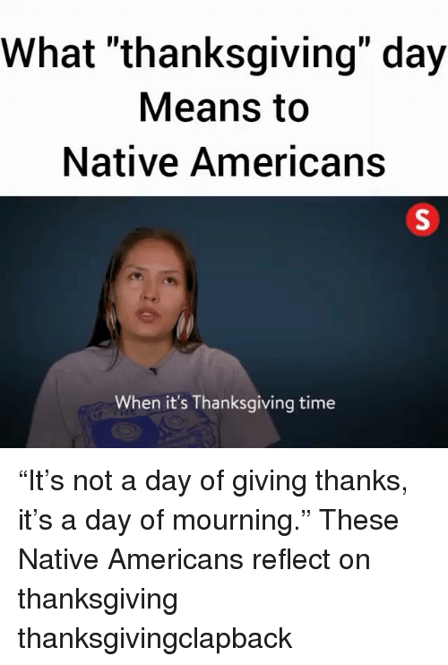 "Memes, Thanksgiving, and Thanksgiving Clap Back: What ""thanksgiving"" day  Means to  Native Americans  When it's Thanksgiving time ""It's not a day of giving thanks, it's a day of mourning."" These Native Americans reflect on thanksgiving thanksgivingclapback"