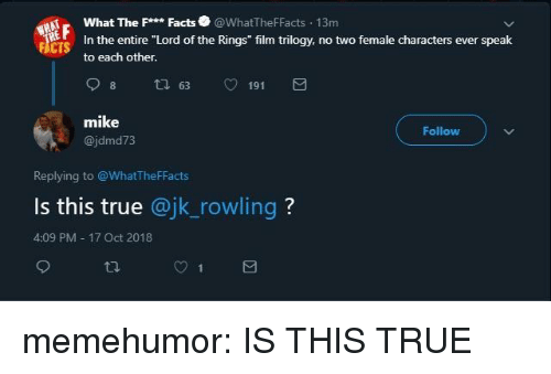"Facts, True, and Tumblr: What The Facts@WhatTheFFacts 13m  In the entire ""Lord of the Rings"" film trilogy, no two female characters ever speak  to each other.  FACTS  mike  @jdmd73  Follow  Replying to @WhatTheFFacts  Is this true @jk_rowling?  4:09 PM 17 Oct 2018 memehumor:  IS THIS TRUE"