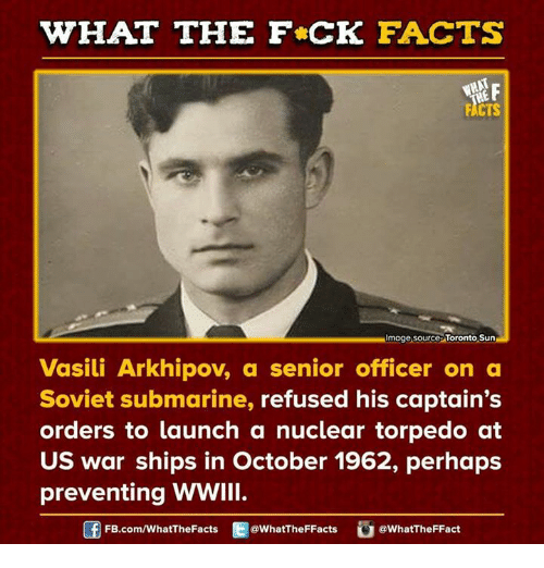 Vasili Arkhipov: WHAT THE FCK FACTS  F  CTS  MImage source Toronto Sun  Vasili Arkhipov, a senior officer on a  Soviet submarine  refused his captain's  orders to launch a nuclear torpedo at  US war ships in October 1962, perhaps  preventing WWIII.  Of FB.com/What The Facts  @WhatTheFFacts  @WhatTheFFact