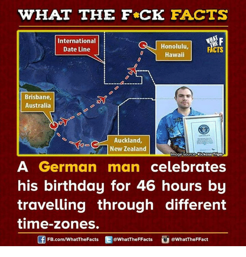 Dank, Australia, and Hawaii: WHAT THE FCK FACTS  F  International  Honolulu,  Date Line  FACTS  Hawaii  Brisbane,  Australia  Auckland  New Zealand  mage source Kickass Trips  A German man  celebrates  his birthday for 46 hours by  travelling through different  time-zones.  @WhatTheFFact  FB.com/WhatThe Facts  @WhatTheFFacts