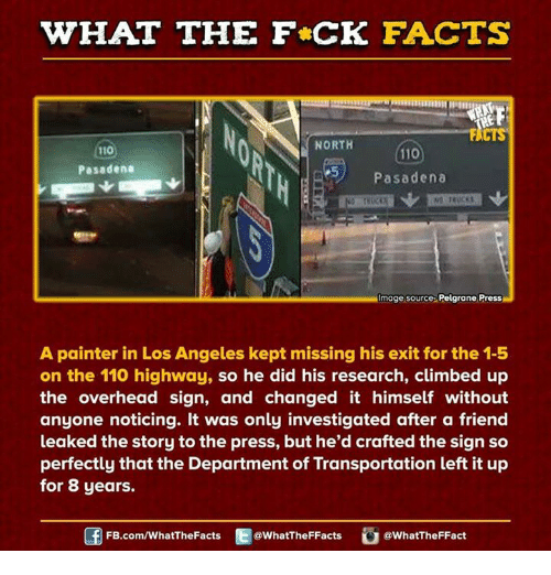 Climbing, Dank, and The Departed: WHAT THE FCK FACTS  FACTS  NORTH  110  Pasadena  Pasadena  Image source Pelgrane Press  A painter in Los Angeles kept missing his exit for the 1-5  on the 110 highway, so he did his research, climbed up  the overhead sign, and changed it himself without  anyone noticing. It was only investigated after a friend  leaked the story to the press, but he'd crafted the sign so  perfectly that the Department of Transportation left it up  for 8 years.  FB.com/WhatThe Facts  @WhatTheFFacts  @WhatTheFFact