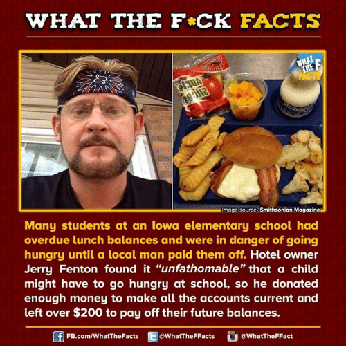 "Dank, Hungry, and Elementary: WHAT THE FCK FACTS  Image source Smithsonian Magazine  Many students at an Iowa elementary school had  overdue lunch balances and were in danger of going  hungry until a local man paid them off. Hotel owner  Jerry Fenton found it ""unfathomable"" that a child  might have to go hungry at school, so he donated  enough money to make all the accounts current and  left over $200 to pay off their future balances.  FB.com/WhatThe Facts  @WhatTheFFacts  @WhatTheFFact"