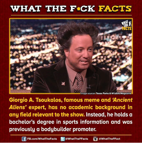 Ancient Aliens: WHAT THE FCK FACTS  WHAT  mage source Texas Parks & Wildlife Magazine  Giorgio A. Tsoukalos, famous meme and Ancient  Aliens' expert, has no academic background in  any field relevant to the show. Instead, he holds a  bachelor's degree in sports information and was  previously a bodybuilder promoter.  f FB.com/WhatThe Facts  @What The FFacts  G a WhatTheFFact