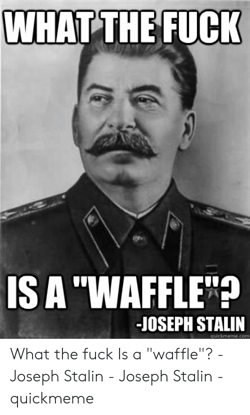 "Joseph Stalin Meme: WHAT THE FUCK  IS A ""WAFFLE""?  -JOSEPH STALIN  quickmeme.com What the fuck Is a ""waffle""? -Joseph Stalin - Joseph Stalin - quickmeme"