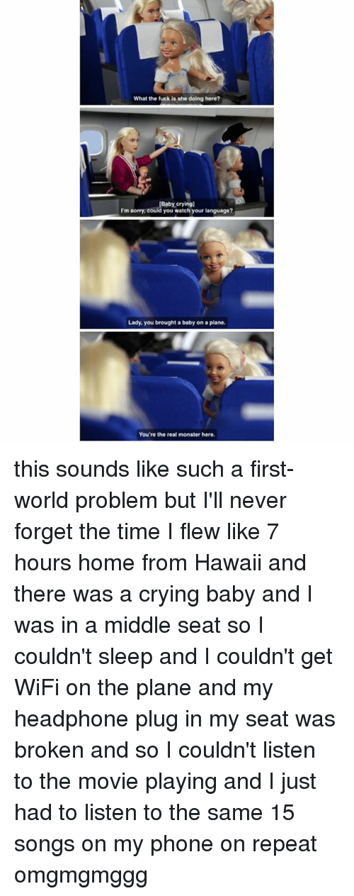 Crying, Ironic, and Monster: What the fuck is she doing here?  Baby crying]  I'm sorry, could you watch your language?  Lady, you brought a baby on a plane.  You're the real monster here. this sounds like such a first-world problem but I'll never forget the time I flew like 7 hours home from Hawaii and there was a crying baby and I was in a middle seat so I couldn't sleep and I couldn't get WiFi on the plane and my headphone plug in my seat was broken and so I couldn't listen to the movie playing and I just had to listen to the same 15 songs on my phone on repeat omgmgmggg