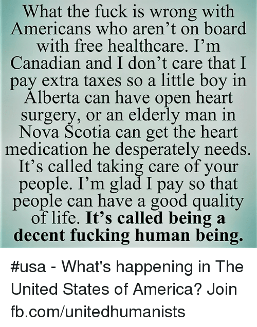 America, Fucking, and Life: What the fuck is wrong with  Americans who aren't on board  with free healthcare. I'm  Canadian and I don't care that I  pay extra taxes so a little boy in  Alberta can have open heart  surgery, or an elderly man in  Nova Scotia can get the heart  medication he desperately needs.  It's called taking care of your  people. I'm glad I pay so that  people can have a good quality  of life. It's called being a  decent fucking human being. #usa - What's happening in The United States of America? Join fb.com/unitedhumanists