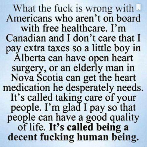 Fucking, Life, and Taxes: What the fuck is wrong with  Americans who aren't on board  with free healthcare. I'm  Canadian and I don't care that I  pay extra taxes so a little boy in  Alberta can have open heart  surgery, or an elderly man in  Nova Scotia can get the heart  medication he desperately needs.  It's called taking care of your  people. I'm glad I pay so that  people can have a good quality  of life. It's called being a  decent fucking human being.