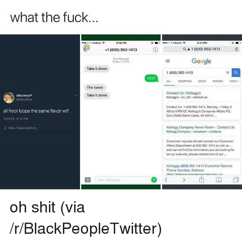 Blackpeopletwitter, Friday, and Google: what the fuck  O T-Mcbile e  5:16 PM  00 T-Mobile  5:17 PM  +1(800) 962-1413  ⓘ  Q a 1 (800) 962-1413  Text Message  Today 515 PM  Google  Take it down  1 (800) 962-1413  what  ALL SHOPPING MAPS IMAGES VIDEOS  The tweet  Contact Us | Kellogg's  Kellogg's en US contact-us  idkcletus®  Take it down  Contact Us. 1-800-962-1413. Monday Friday 9  AM to 6 PM ET, Kellogg's Consumer Affairs PO.  Box CAMB Battle Creek, MI 49016  all froot loops the same flavor wtf  1/24/18, 5:14 PM  ili View Tweet activity  Kellogg Company News Room Contact Us  Kelogg Company newsroom  contacts  Consumer inquiries should contact our Consumer  Affairs Department at 800-962-1413 or visit us ..  and cannot find the intormation you are looking for  on our web site, please contact one of our  Kelloggs (800) 962-1413 Customer Service  Phone Number, Address  xt Message <p>oh shit (via /r/BlackPeopleTwitter)</p>