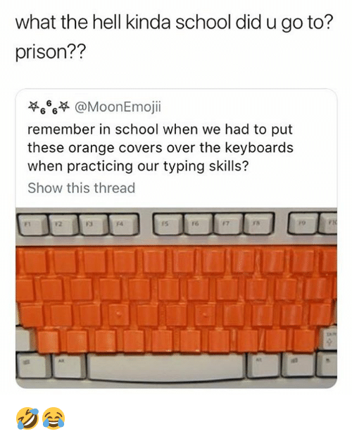 Memes, School, and Prison: what the hell kinda school did u go to?  prison??  萃666부 @MoonEmoji.  remember in school when we had to put  these orange covers over the keyboards  when practicing our typing skills?  Show this thread  F1  12  F3  15  re  F7  TS  /o  Aa  a1 🤣😂