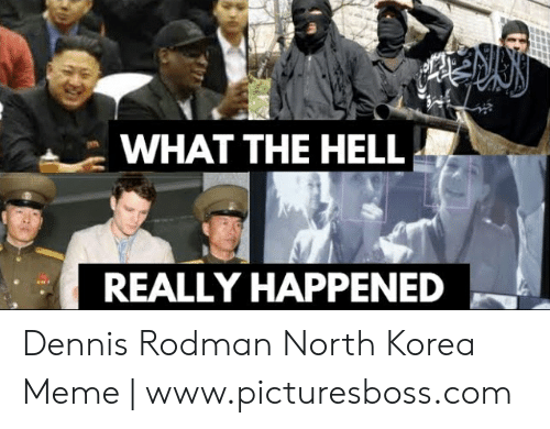 North Korea Meme: WHAT THE HELL  REALLY HAPPENED Dennis Rodman North Korea Meme | www.picturesboss.com
