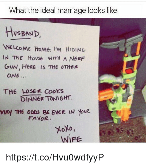 nerf gun: What the ideal marriage looks like  HsBAND  WELCOME HoMe. 'M HIDING  IN THE HoUSe WITH A NERF  GUN, HERE IS Ttf OTHER  ONE...  THE LOSEK Cooks  DINNER TONIGHT.  MAY THE ODDS BE EVER IN YOUR  FAVOR  WIFE https://t.co/Hvu0wdfyyP