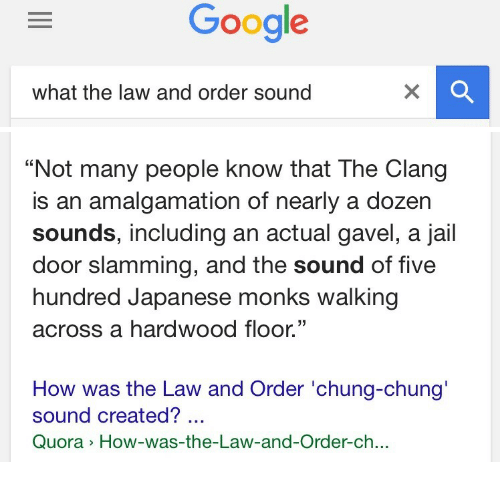 "Jail, Law and Order, and Japanese: what the law and order sound   ""Not many people know that The Clang  is an amalgamation of nearly a dozer  sounds, including an actual gavel, a jail  door slamming, and the sound of five  hundred Japanese monks walking  across a hardwood floor.""  35  How was the Law and Order 'chung-chung'  sound created?  Quora How-was-the-Law-and-Order-ch.."