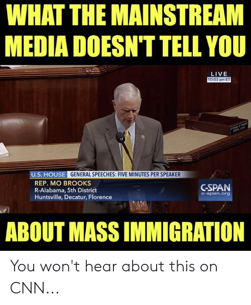 Immigration: WHAT THE MAINSTREAM  MEDIA DOESN'T TELL YOU  LIVE  10:03 am ET  U.S. HOUSE GENERAL SPEECHES: FIVE MINUTES PER SPEAKER  REP. MO BROOKS  R-Alabama, 5th District  Huntsville, Decatur, Florence  GSPAN  C-span.org  ABOUT MASS IMMIGRATION You won't hear about this on CNN...
