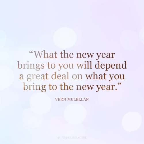 "what the: ""What the new year  brings to you will depend  a great deal on what you  bring to the new year.""  VERN MCLELLAN  @_TYPELIKEAGIRL"