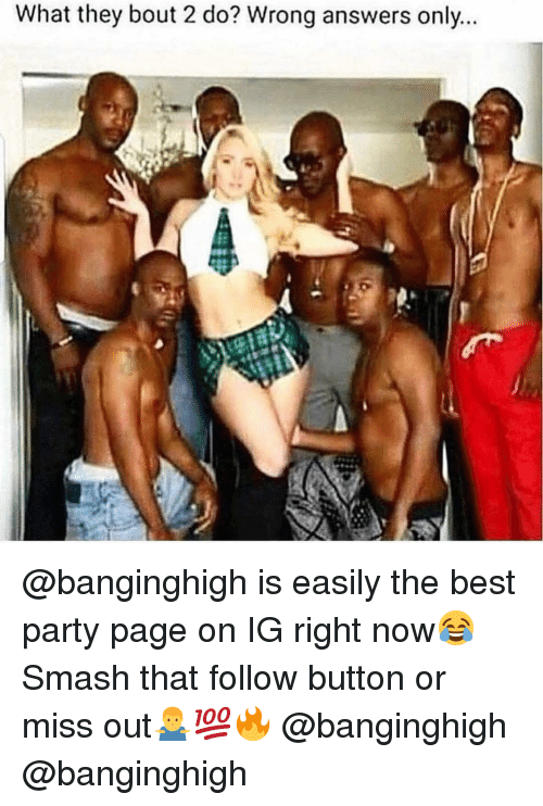 Best Party: What they bout 2 do? Wrong answers only @banginghigh is easily the best party page on IG right now😂 Smash that follow button or miss out🤷‍♂️💯🔥 @banginghigh @banginghigh