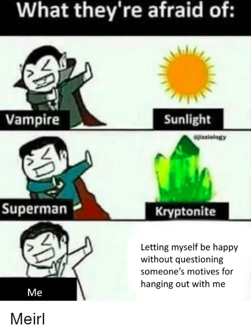 Superman, Happy, and MeIRL: What they're afraid of:  Vampire  Sunlight  Sjizziology  Superman  Kryptonite  Letting myself be happy  without questioning  someone's motives for  hanging out with me  Me Meirl