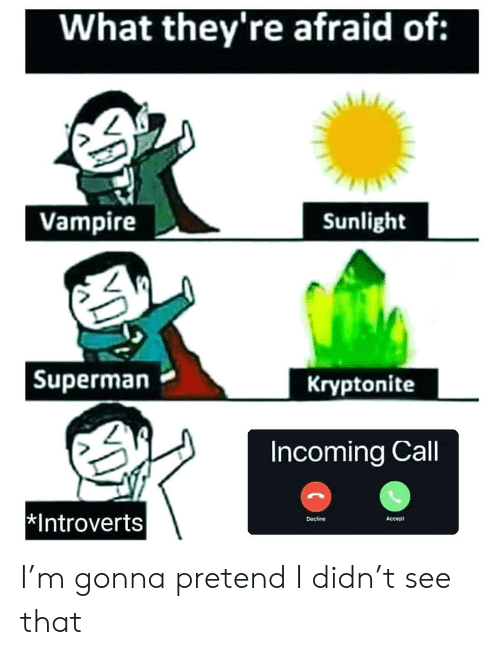 Superman, Vampire, and Accept: What they're afraid of:  Vampire  Sunlight  | Superman  Kryptonite  Incoming Call  Introverts  Accept  Decline I'm gonna pretend I didn't see that