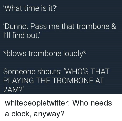 Clock, Tumblr, and Blog: What time is it?'  Dunno. Pass me that trombone &  I'll find out.  *blows trombone loudly*  Someone shouts: 'WHO'S THAT  PLAYING THE TROMBONE AT  2AM? whitepeopletwitter:  Who needs a clock, anyway?