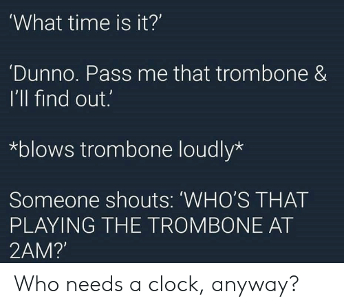 What Time Is It: What time is it?'  Dunno. Pass me that trombone &  I'll find out.  *blows trombone loudly*  Someone shouts: 'WHO'S THAT  PLAYING THE TROMBONE AT  2AM? Who needs a clock, anyway?