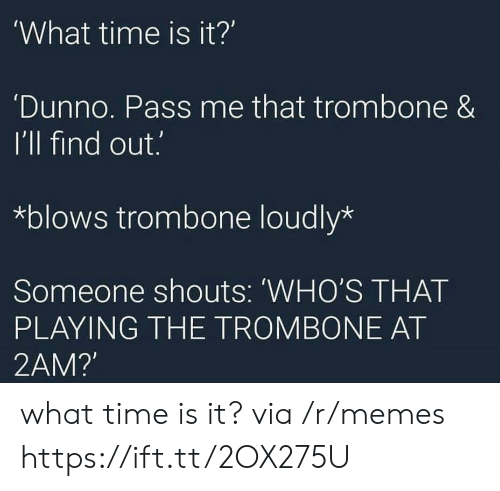 what time is: What time is it?'  Dunno. Pass me that trombone &  I'll find out.  *blows trombone loudly*  Someone shouts: 'WHO'S THAT  PLAYING THE TROMBONE AT  2AM? what time is it? via /r/memes https://ift.tt/2OX275U