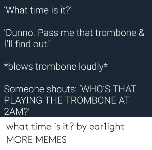 What Time Is It: What time is it?'  Dunno. Pass me that trombone &  I'll find out.  *blows trombone loudly*  Someone shouts: 'WHO'S THAT  PLAYING THE TROMBONE AT  2AM? what time is it? by ear1ight MORE MEMES