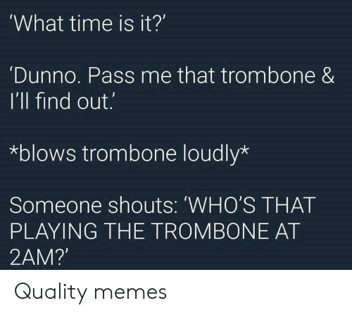 what time is: What time is it?'  Dunno. Pass me that trombone &  I'll find out.  *blows trombone loudly*  Someone shouts: 'WHO'S THAT  PLAYING THE TROMBONE AT  2AM? Quality memes