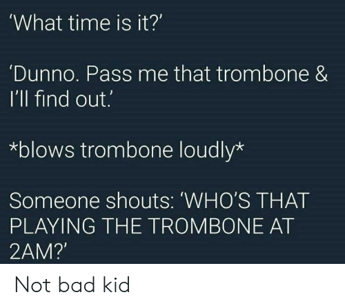 Bad, Time, and Kid: 'What time is it?  'Dunno. Pass me that trombone &  I'll find out.  *blows trombone loudly*  Someone shouts: WHO'S THAT  PLAYING THE TROMBONE AT  2AM?' Not bad kid