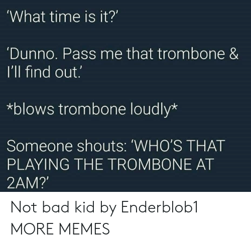 what time is: 'What time is it?  'Dunno. Pass me that trombone &  I'll find out.  *blows trombone loudly*  Someone shouts: WHO'S THAT  PLAYING THE TROMBONE AT  2AM?' Not bad kid by Enderblob1 MORE MEMES