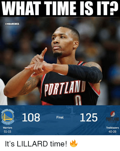 What Time Is It: WHAT TIME IS IT  @NBAMEMES  ORTLAN  108 Final 125  Warriors  51-15  Trailblazers  40-26 It's LILLARD time! 🔥
