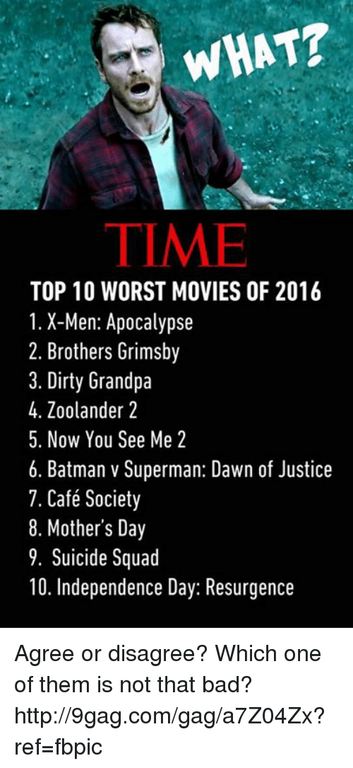 9gag, Batman, and Dank: WHAT?  TIME  TOP 10 WORST MOVIES OF 2016  1. X-Men: Apocalypse  2. Brothers Grimsby  3. Dirty Grandpa  4. Zoolander 2  5. Now You See Me 2  6. Batman v Superman: Dawn of Justice  7. Café Society  8. Mother's Day  9. Suicide Squad  10. Independence Day: Resurgence Agree or disagree? Which one of them is not that bad? http://9gag.com/gag/a7Z04Zx?ref=fbpic