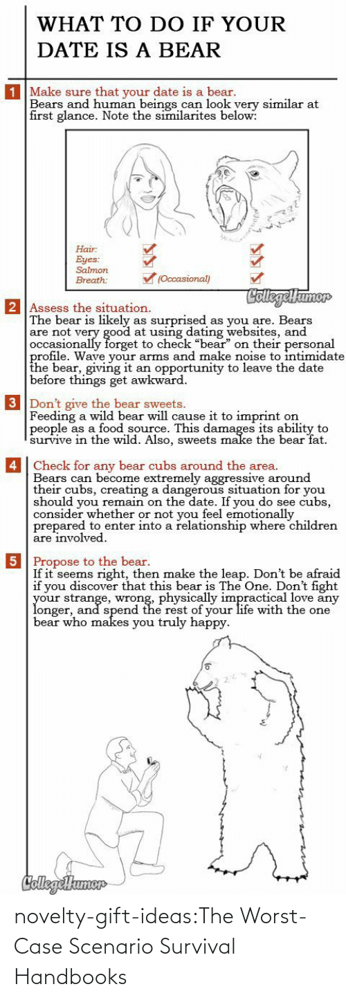 "Consider: WHAT TO DO IF YOUR  DATE IS A BEAR  1 Make sure that your date is a bear.  Bears and human beings can look yery similar at  first glance. Note the similarites below:  Hair  Eyes:  Salmon  (Occasional)  Breath:  CollegelHumor  2 Assess the situation.  The bear is likely  are not very good at using dating websites, and  occasionally forget to check ""bear"" on their personal  profile. Wave your arms and make noise to intimidate  the bear, giving it  before things get awkward  surprised  as you are. Bears  as  an opportunity to leave the date  3 Don't give the bear sweets.  Feeding a wild bear will cause it to imprint  people as a food source. This damages its ability to  survive in thee wild. Also, sweets make the bear fat  on   4 Check for any bear cubs around the area.  Bears can become extremely aggressive around  their cubs, creating a dangerous situation for you  should you remain on the date. If you do see cubs,  consider whether or not you feel emotionally  prepared to enter into a relationship where children  are involved  5 Propose to the bear.  If it seems right, then make the leap. Don't be afraid  if you discover that this bear is The One. Don't fight  your strange, wrong, physically impractical love any  longer, and spend the rest of your life with the one  bear who makes you truly happy  CollegeHumer novelty-gift-ideas:The Worst-Case Scenario Survival Handbooks"