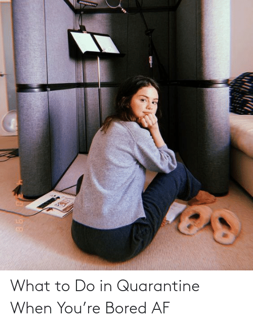 AF: What to Do in Quarantine When You're Bored AF