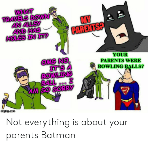 Batman, Omg, and Parents: WHAT  TRAVELS DOWN  AN ALLEY  AND HAS  HOLES IN IT?  MY  PARENTS?  YOUR  PARENTS WERE  BOWLING BALLS?  OMG NO  IT'S  BOWLENG  BALL  AM SO SORRY  imgilip.com Not everything is about your parents Batman
